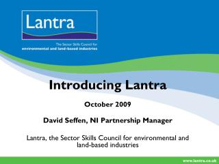 Introducing Lantra October 2009 David Seffen, NI Partnership Manager