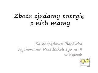 Zbo?a zjadamy energi?  z nich mamy