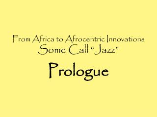 "From Africa to Afrocentric Innovations Some Call ""Jazz"" Prologue"