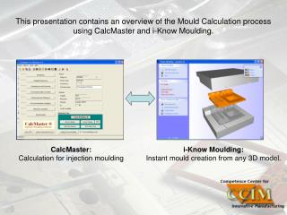 This presentation contains an overview of the Mould Calculation process using CalcMaster and i-Know Moulding.