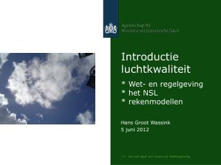 Introductie luchtkwaliteit * Wet- en regelgeving * het NSL * rekenmodellen