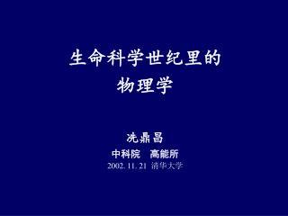 生命科学世纪里的 物理学 冼鼎昌 中科院  高能所 2002. 11. 21   清华大学