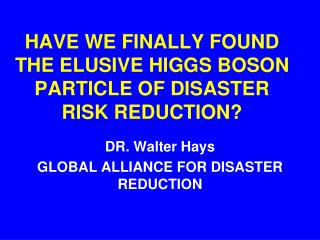 HAVE WE FINALLY FOUND THE ELUSIVE HIGGS BOSON PARTICLE OF DISASTER RISK REDUCTION?