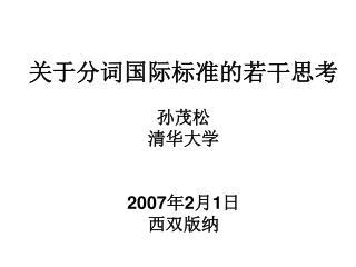关于分词国际标准的若干思考 孙茂松 清华大学 200 7 年 2 月 1 日 西双版纳