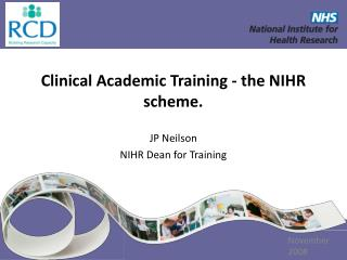 Clinical Academic Training - the NIHR scheme. JP Neilson NIHR Dean for Training