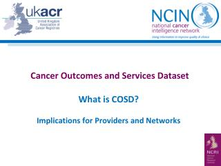 Cancer Outcomes and Services Dataset What is COSD? Implications for Providers and Networks