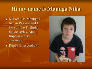 Hi my name is Maunga Niha