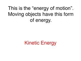 This is the  energy of motion . Moving objects have this form of energy.