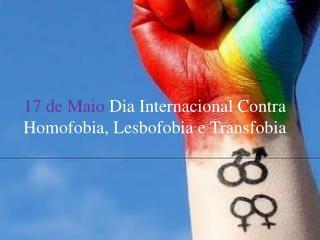 17 de Maio  Dia Internacional Contra Homofobia,  L esbofobia  e  T ransfobia