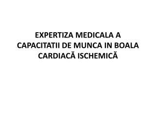 EXPERTIZA MEDICALA A CAPACITATII DE MUNCA IN  B OALA CARDIAC Ă  ISCHEMIC Ă
