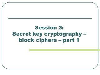 Session 3:  Secret key cryptography –   block ciphers – part 1