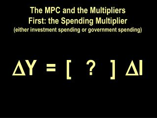 The MPC and the Multipliers First: the Spending Multiplier either investment spending or government spending