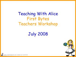 Teaching With Alice First Bytes  Teachers Workshop July 2008