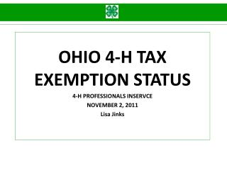 OHIO 4-H TAX EXEMPTION STATUS 4-H PROFESSIONALS INSERVCE NOVEMBER 2, 2011 Lisa Jinks