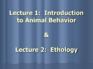 Lecture 1:  Introduction to Animal Behavior & Lecture 2:  Ethology