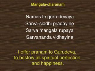 Mangala-charanam    Namas te guru-devaya  Sarva-siddhi pradayine Sarva mangala rupaya