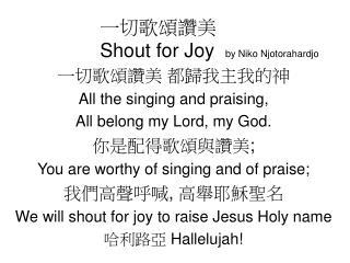 一切歌頌讚美 Shout for Joy   by Niko Njotorahardjo