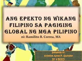 Ang Epekto ng Wikang Filipino sa Pagiging Global ng  mga  Pilipino n i :  Ramilito B. Correa, MA