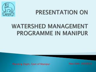 PRESENTATION ON WATERSHED MANAGEMENT PROGRAMME IN MANIPUR