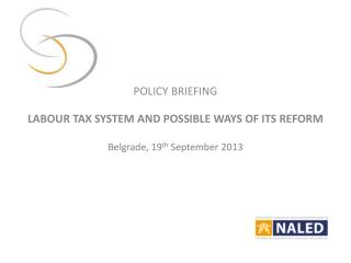 POLICY BRIEFING LABOUR TAX SYSTEM AND POSSIBLE WAYS OF ITS REFORM Belgrade, 19 th  September 2013