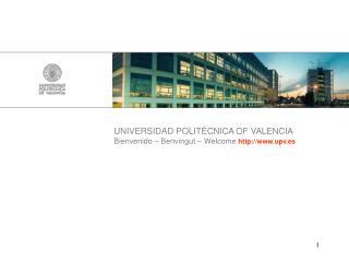 UNIVERSIDAD POLITÉCNICA OF VALENCIA Bienvenido – Benvingut – Welcome upv.es