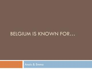 Belgium  is  known for …
