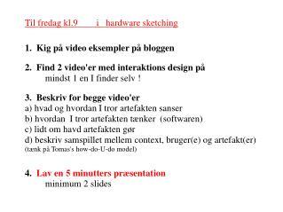 Til fredag kl.9        i   hardware sketching 1.  Kig p� video eksempler p� bloggen