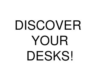 DISCOVER YOUR DESKS!