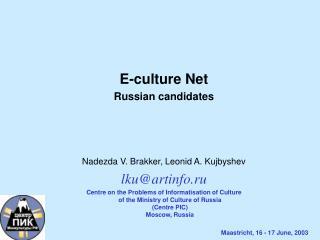 E-culture Net Russian candidates Nadezda V. Brakker, Leonid A. Kujbyshev lku@artinfo.ru