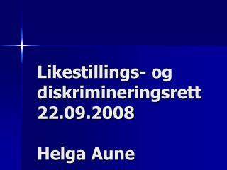 Likestillings- og diskrimineringsrett 22.09.2008 Helga Aune