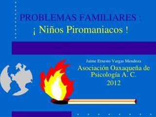 PROBLEMAS FAMILIARES : ¡ Niños Piromaniacos  !