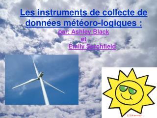 Les  instruments de collecte de données météoro-logiques: par: Ashley Black  et  Emily Sarchfield