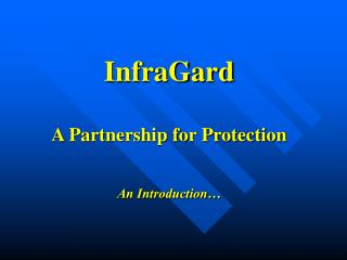 InfraGard A Partnership for Protection An Introduction…