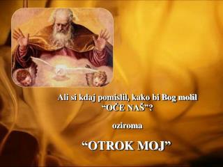 """Ali si kdaj pomislil, kako bi Bog molil """" OČE NAŠ """"? oziroma  """" OTROK MOJ """""""