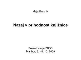 Maja Breznik Nazaj v prihodnost knjižnice Posvetovanje ZBDS  Maribor, 6. - 8. 10. 2009