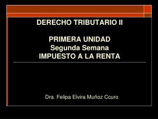 DERECHO TRIBUTARIO II PRIMERA UNIDAD Segunda Semana IMPUESTO A LA RENTA