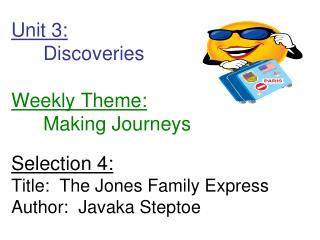 Unit 3:  Discoveries         Weekly Theme:  Making Journeys  Selection 4: Title:  The Jones Family Express Author:  Java
