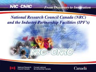 National Research Council Canada (NRC) and the Industry Partnership Facilities (IPF's)