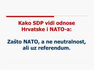 Kako SDP vidi odnose Hrvatske i NATO-a:  Zašto NATO, a ne neutralnost, ali uz referendum.