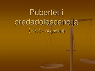Pubertet i predadolescencija ( 11/12 - 14 godina)