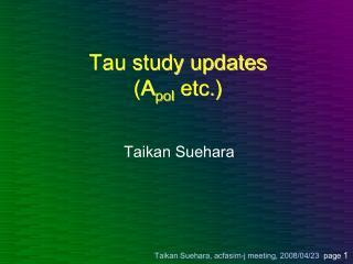 Tau study updates (A pol  etc.)