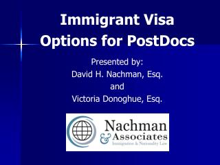 Immigrant Visa  Options for PostDocs Presented by:  David H. Nachman, Esq.  and