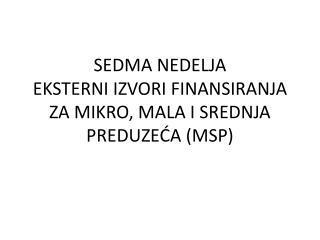 SEDMA NEDELJA EKSTERNI IZVORI FINANSIRANJA ZA MIKRO, MALA I SREDNJA PREDUZEĆA (MSP)