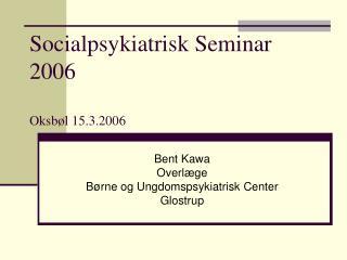 Socialpsykiatrisk Seminar 2006  Oksb l 15.3.2006