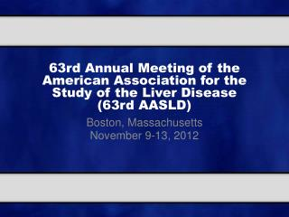 63rd Annual Meeting of the American Association for the Study of the Liver Disease  (63rd AASLD)
