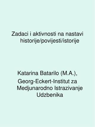Zadaci i aktivnosti na nastavi historije/povijesti/istorije Katarina Batarilo (M.A.),
