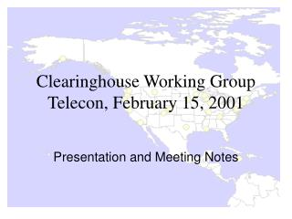 Clearinghouse Working Group Telecon, February 15, 2001