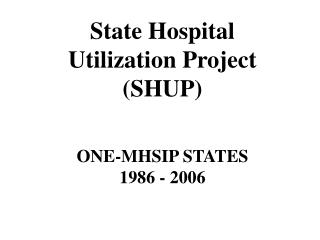 State Hospital  Utilization Project (SHUP) ONE-MHSIP STATES 1986 - 2006