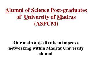 A lumni of  S cience  P ost-graduates of   U niversity of  M adras (ASPUM)