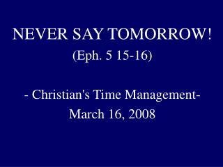 NEVER SAY TOMORROW! (Eph. 5 15-16)  - Christian's Time Management-  March 16, 2008